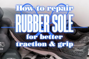 How To Repair Rubber Sole For Better Traction And Grip